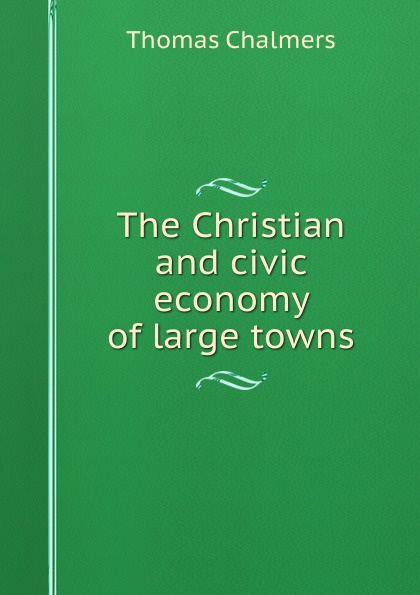Thomas Chalmers The Christian and civic economy of large towns