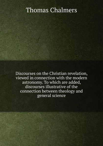 Thomas Chalmers Discourses on the Christian revelation, viewed in connection with modern astronomy. To which are added, discourses illustrative of between theology and general science