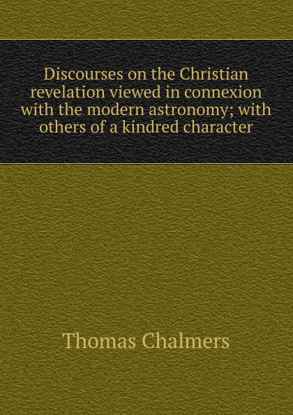 Thomas Chalmers Discourses on the Christian revelation viewed in connexion with modern astronomy; others of a kindred character
