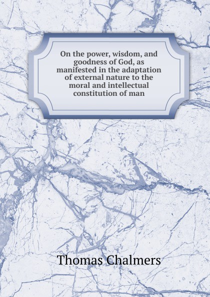 Thomas Chalmers On the power, wisdom, and goodness of God, as manifested in the adaptation of external nature to the moral and intellectual constitution of man william kirby on the power wisdom and goodness of god as manifested in the creation of animals and in their history habits and instincts volume 1