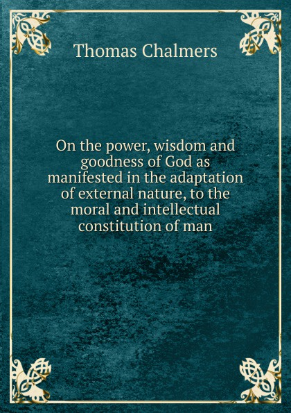 Thomas Chalmers On the power, wisdom and goodness of God as manifested in the adaptation of external nature, to the moral and intellectual constitution of man william kirby on the power wisdom and goodness of god as manifested in the creation of animals and in their history habits and instincts volume 1