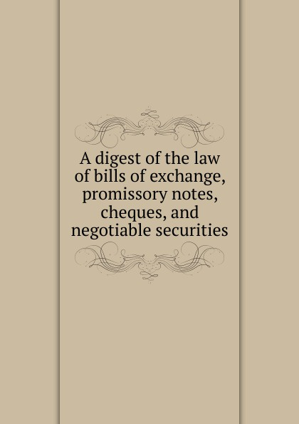 A digest of the law bills exchange, promissory notes, cheques, and negotiable securities