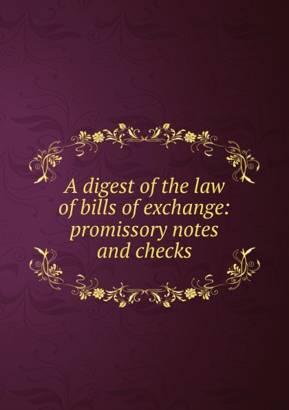A digest of the law bills exchange: promissory notes and checks