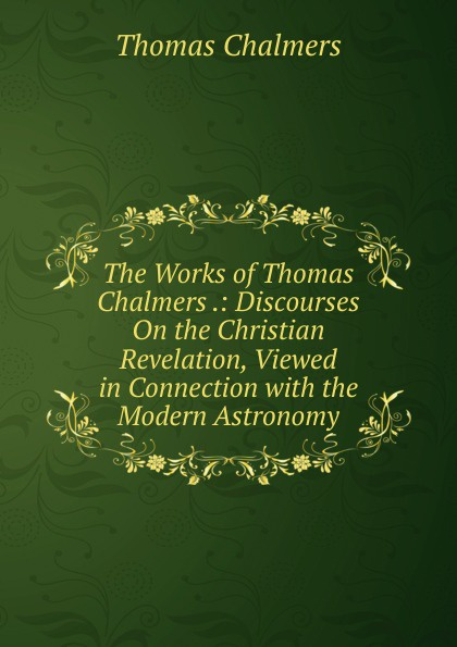 Thomas Chalmers The Works of .: Discourses On the Christian Revelation, Viewed in Connection with Modern Astronomy