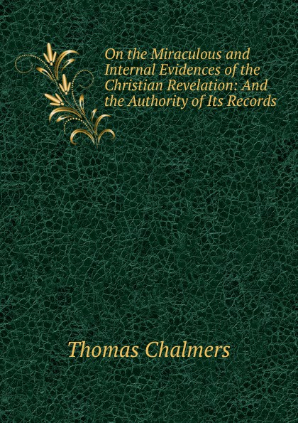 Thomas Chalmers On the Miraculous and Internal Evidences of Christian Revelation: And Authority Its Records