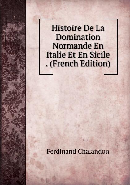 Ferdinand Chalandon Histoire De La Domination Normande En Italie Et En Sicile . (French Edition) victor de jouy l hermite en italie t 2