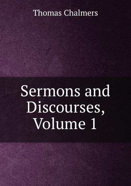 Thomas Chalmers Sermons and Discourses, Volume 1
