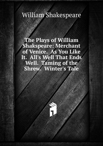 Уильям Шекспир The Plays of William Shakspeare: Merchant of Venice. As You Like It. All.s Well That Ends Well. Taming of the Shrew. Winter.s Tale уильям шекспир the taming of the shrew