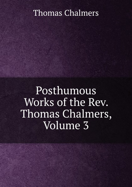 Thomas Chalmers Posthumous Works of the Rev. Chalmers, Volume 3