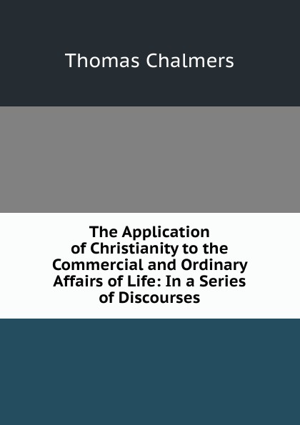 Thomas Chalmers The Application of Christianity to the Commercial and Ordinary Affairs Life: In a Series Discourses
