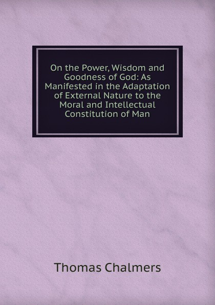 Thomas Chalmers On the Power, Wisdom and Goodness of God: As Manifested in the Adaptation of External Nature to the Moral and Intellectual Constitution of Man william kirby on the power wisdom and goodness of god as manifested in the creation of animals and in their history habits and instincts volume 1
