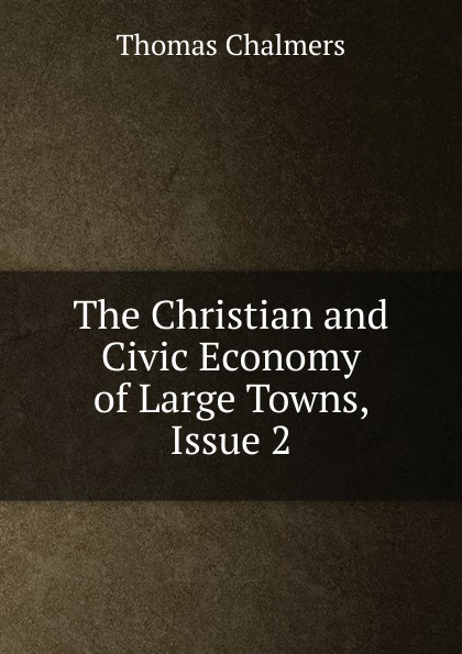 Thomas Chalmers The Christian and Civic Economy of Large Towns, Issue 2