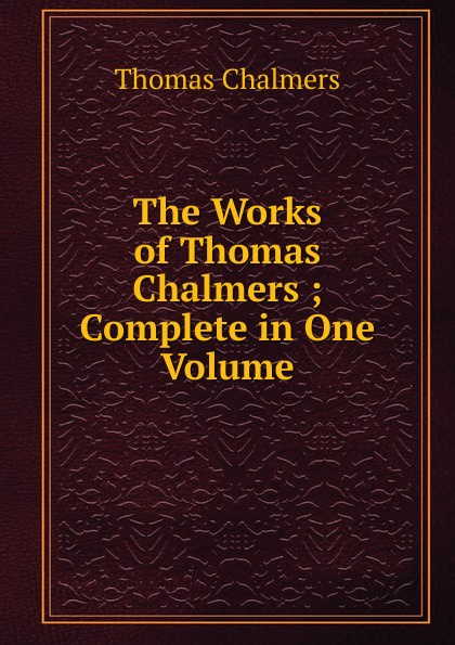 Thomas Chalmers The Works of ; Complete in One Volume