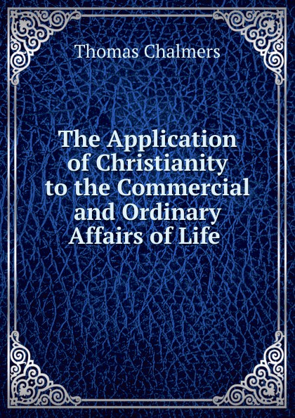 Thomas Chalmers The Application of Christianity to the Commercial and Ordinary Affairs Life .