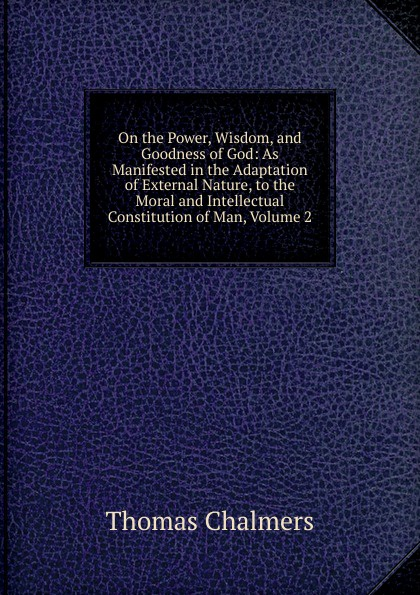 Thomas Chalmers On the Power, Wisdom, and Goodness of God: As Manifested in the Adaptation of External Nature, to the Moral and Intellectual Constitution of Man, Volume 2 william kirby on the power wisdom and goodness of god as manifested in the creation of animals and in their history habits and instincts volume 1