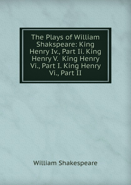 Уильям Шекспир The Plays of William Shakspeare: King Henry Iv., Part Ii. King Henry V. King Henry Vi., Part I. King Henry Vi., Part II уильям шекспир the first sketches of the second and third parts of king henry the sixth