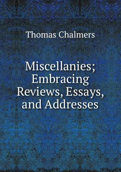 Thomas Chalmers Miscellanies; Embracing Reviews, Essays, and Addresses