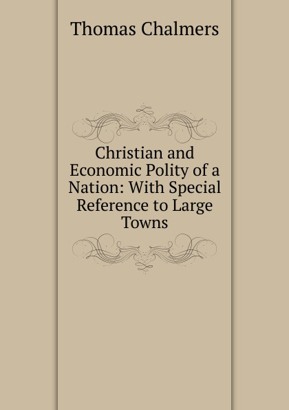 Thomas Chalmers Christian and Economic Polity of a Nation: With Special Reference to Large Towns