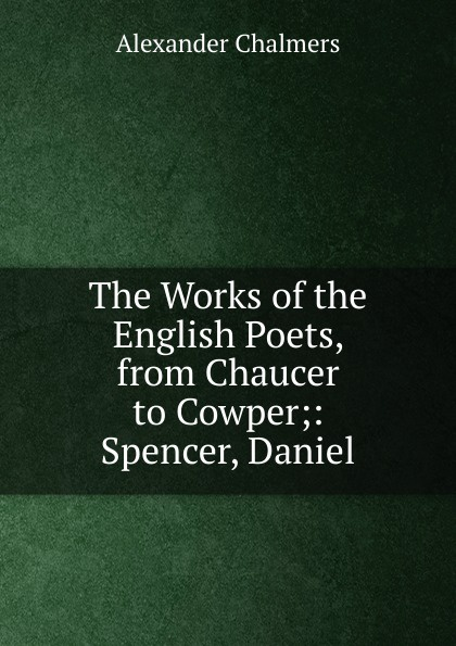Фото - Alexander Chalmers The Works of the English Poets, from Chaucer to Cowper;: Spencer, Daniel blanche wilder bellamy twelve english poets sketches of the lives and selections from the works of the twelve representative english poets from chaucer to tennyson