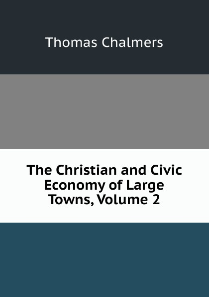 Thomas Chalmers The Christian and Civic Economy of Large Towns, Volume 2