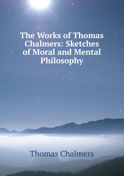 Thomas Chalmers The Works of Chalmers: Sketches Moral and Mental Philosophy