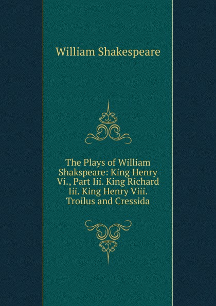 Уильям Шекспир The Plays of William Shakspeare: King Henry Vi., Part Iii. King Richard Iii. King Henry Viii. Troilus and Cressida уильям шекспир the first sketches of the second and third parts of king henry the sixth