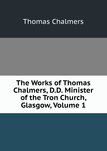 Thomas Chalmers The Works of Chalmers, D.D. Minister the Tron Church, Glasgow, Volume 1