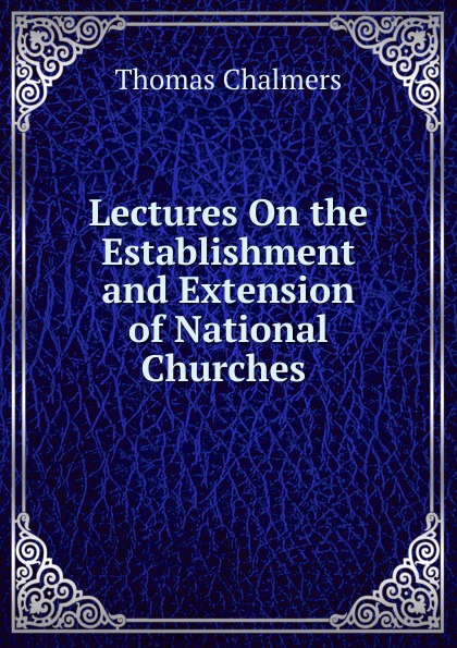 Thomas Chalmers Lectures On the Establishment and Extension of National Churches .