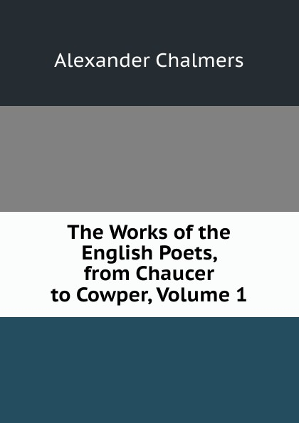 Фото - Alexander Chalmers The Works of the English Poets, from Chaucer to Cowper, Volume 1 blanche wilder bellamy twelve english poets sketches of the lives and selections from the works of the twelve representative english poets from chaucer to tennyson