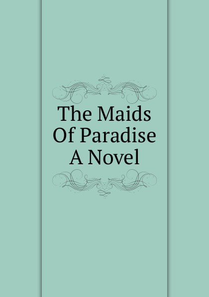 The Maids Of Paradise A Novel chambers robert william the maids of paradise
