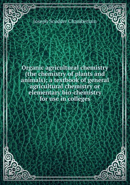 все цены на Joseph Scudder Chamberlain Organic agricultural chemistry (the chemistry of plants and animals); a textbook of general agricultural chemistry or elementary bio-chemistry for use in colleges онлайн