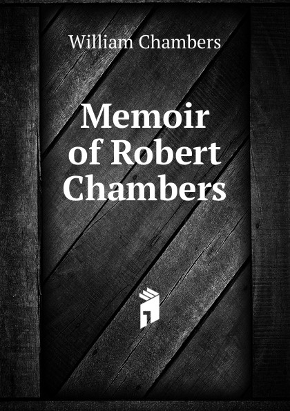 William Chambers Memoir of Robert Chambers chambers robert william the mystery of choice