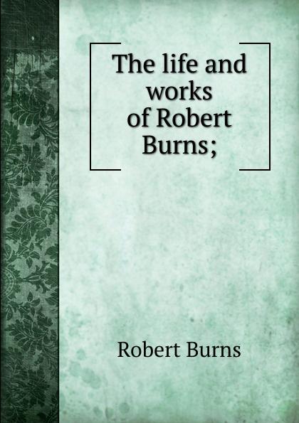 Robert Burns The life and works of Burns;