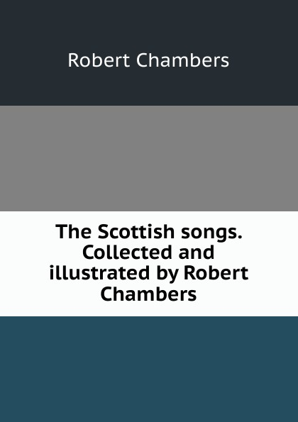Robert Chambers The Scottish songs. Collected and illustrated by Robert Chambers