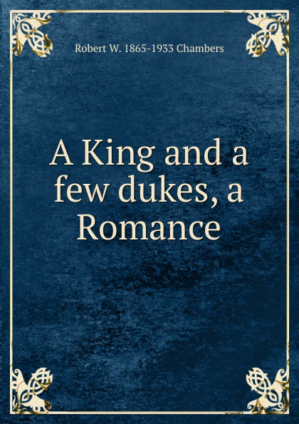 Robert W. 1865-1933 Chambers A King and a few dukes, a Romance недорого