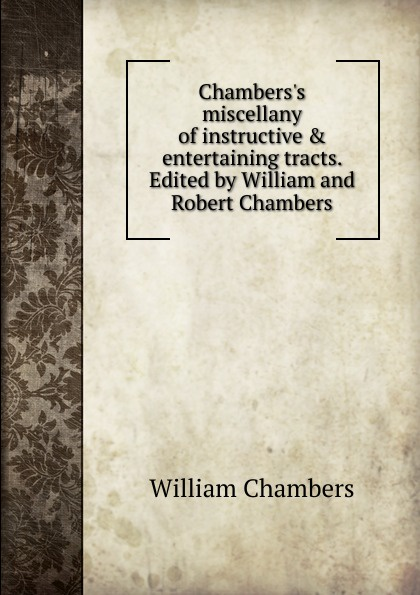 William Chambers Chambers.s miscellany of instructive . entertaining tracts. Edited by William and Robert Chambers chambers robert william the mystery of choice