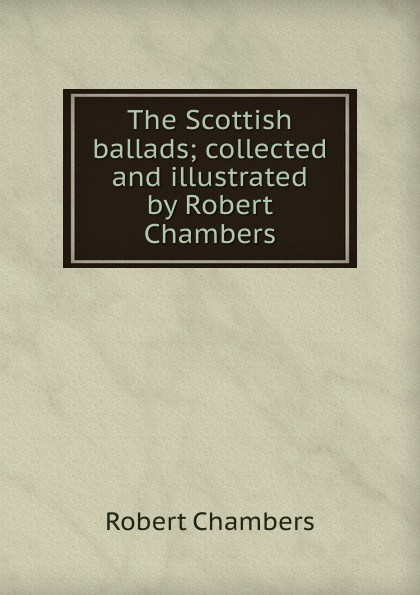 Robert Chambers The Scottish ballads; collected and illustrated by Robert Chambers
