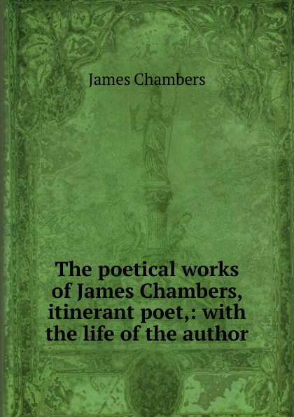 James Chambers The poetical works of James Chambers, itinerant poet,: with the life of the author bobby chambers my incredible life