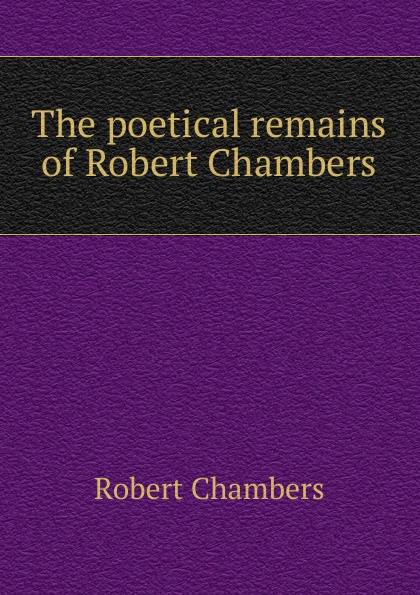 Robert Chambers The poetical remains of Robert Chambers chambers robert william the maids of paradise