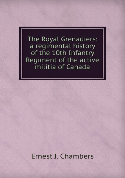 Ernest J. Chambers The Royal Grenadiers: a regimental history of the 10th Infantry Regiment of the active militia of Canada a history of canada