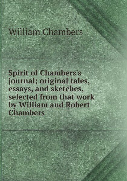 William Chambers Spirit of Chambers.s journal; original tales, essays, and sketches, selected from that work by William and Robert Chambers tales speeches essays and sketches
