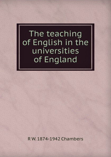 R W. 1874-1942 Chambers The teaching of English in the universities of England w chambers etymological dictionary of the english language