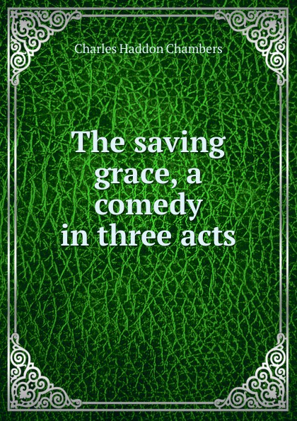 Charles Haddon Chambers The saving grace, a comedy in three acts saving grace tough love