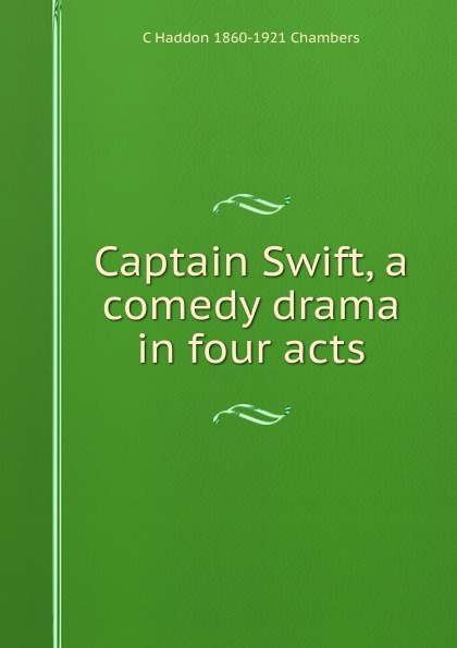 C Haddon 1860-1921 Chambers Captain Swift, a comedy drama in four acts j m barrie quality street a comedy in four acts