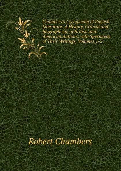 Robert Chambers Chambers.s Cyclopaedia of English Literature: A History, Critical and Biographical, of British and American Authors, with Specimens of Their Writings, Volumes 1-2 мария алехина a brief history of british and american literature