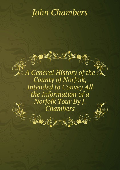 John Chambers A General History of the County of Norfolk, Intended to Convey All the Information of a Norfolk Tour By J. Chambers. john glyde the norfolk garland a collection of the superstitious beliefs and practices proverbs curious customs ballads and songs of the people of norfolk or peculiarities of norfolk celebrities