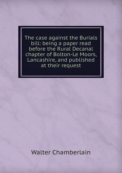 Walter Chamberlain The case against the Burials bill: being a paper read before the Rural Decanal chapter of Bolton-Le Moors, Lancashire, and published at their request bill flanagan bill flanigan u2 at the end of the world