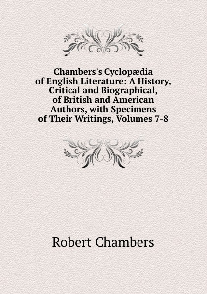 Robert Chambers Chambers.s Cyclopaedia of English Literature: A History, Critical and Biographical, of British and American Authors, with Specimens of Their Writings, Volumes 7-8 мария алехина a brief history of british and american literature