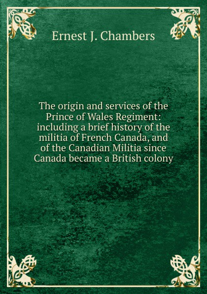 Ernest J. Chambers The origin and services of the Prince of Wales Regiment: including a brief history of the militia of French Canada, and of the Canadian Militia since Canada became a British colony a history of canada