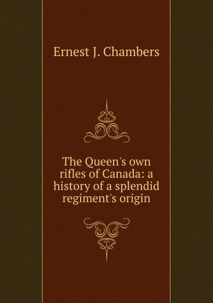 Ernest J. Chambers The Queen.s own rifles of Canada: a history of a splendid regiment.s origin a history of canada